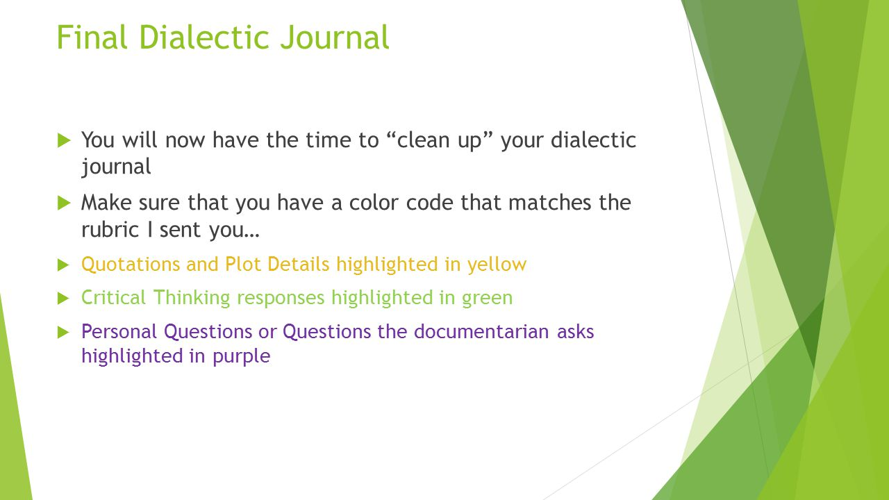 Final Dialectic Journal  You will now have the time to clean up your dialectic journal  Make sure that you have a color code that matches the rubric I sent you…  Quotations and Plot Details highlighted in yellow  Critical Thinking responses highlighted in green  Personal Questions or Questions the documentarian asks highlighted in purple