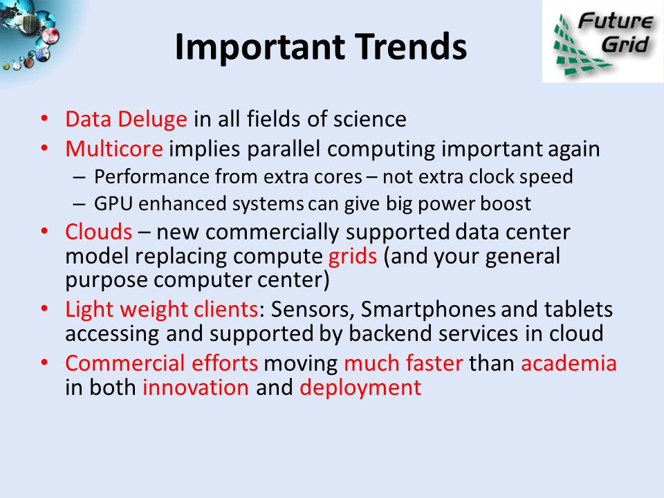 Important Trends Data Deluge in all fields of science Multicore implies parallel computing important again – Performance from extra cores – not extra clock speed – GPU enhanced systems can give big power boost Clouds – new commercially supported data center model replacing compute grids (and your general purpose computer center) Light weight clients: Sensors, Smartphones and tablets accessing and supported by backend services in cloud Commercial efforts moving much faster than academia in both innovation and deployment