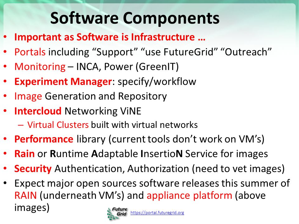 https://portal.futuregrid.org Software Components Important as Software is Infrastructure … Portals including Support use FutureGrid Outreach Monitoring – INCA, Power (GreenIT) Experiment Manager: specify/workflow Image Generation and Repository Intercloud Networking ViNE – Virtual Clusters built with virtual networks Performance library (current tools don't work on VM's) Rain or Runtime Adaptable InsertioN Service for images Security Authentication, Authorization (need to vet images) Expect major open sources software releases this summer of RAIN (underneath VM's) and appliance platform (above images)