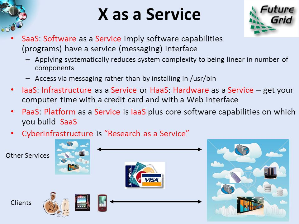 X as a Service SaaS: Software as a Service imply software capabilities (programs) have a service (messaging) interface – Applying systematically reduces system complexity to being linear in number of components – Access via messaging rather than by installing in /usr/bin IaaS: Infrastructure as a Service or HaaS: Hardware as a Service – get your computer time with a credit card and with a Web interface PaaS: Platform as a Service is IaaS plus core software capabilities on which you build SaaS Cyberinfrastructure is Research as a Service Other Services Clients
