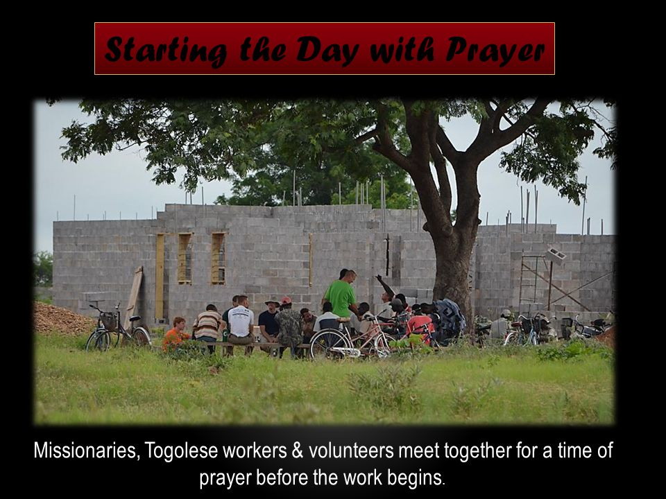Starting the Day with Prayer Missionaries, Togolese workers & volunteers meet together for a time of prayer before the work begins.