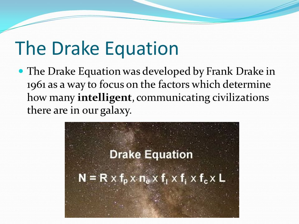 The Drake Equation The Drake Equation was developed by Frank Drake in 1961 as a way to focus on the factors which determine how many intelligent, comm