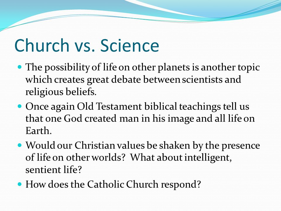Church vs. Science The possibility of life on other planets is another topic which creates great debate between scientists and religious beliefs. Once