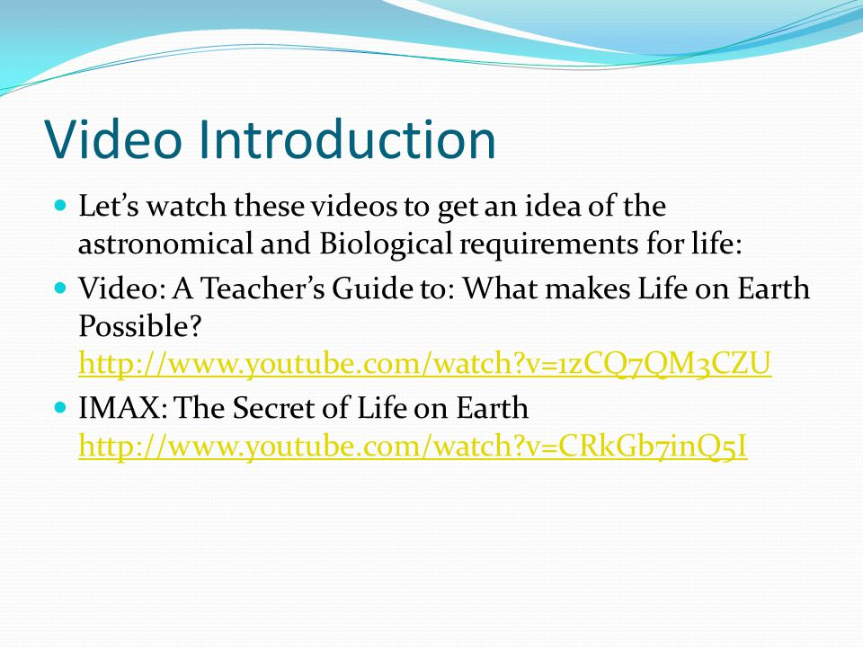 Video Introduction Let's watch these videos to get an idea of the astronomical and Biological requirements for life: Video: A Teacher's Guide to: What