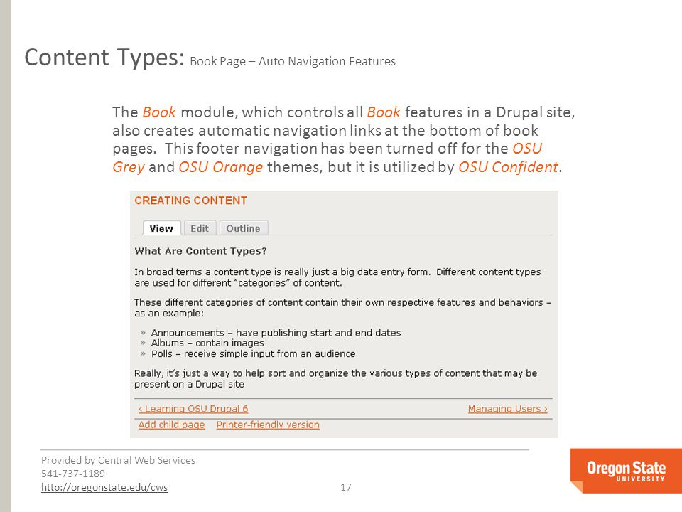 Provided by Central Web Services 541-737-1189 http://oregonstate.edu/cwshttp://oregonstate.edu/cws 17 Content Types: Book Page – Auto Navigation Features The Book module, which controls all Book features in a Drupal site, also creates automatic navigation links at the bottom of book pages.