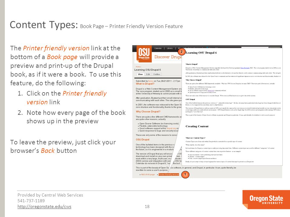Provided by Central Web Services 541-737-1189 http://oregonstate.edu/cwshttp://oregonstate.edu/cws 18 Content Types: Book Page – Printer Friendly Version Feature The Printer friendly version link at the bottom of a Book page will provide a preview and print-up of the Drupal book, as if it were a book.