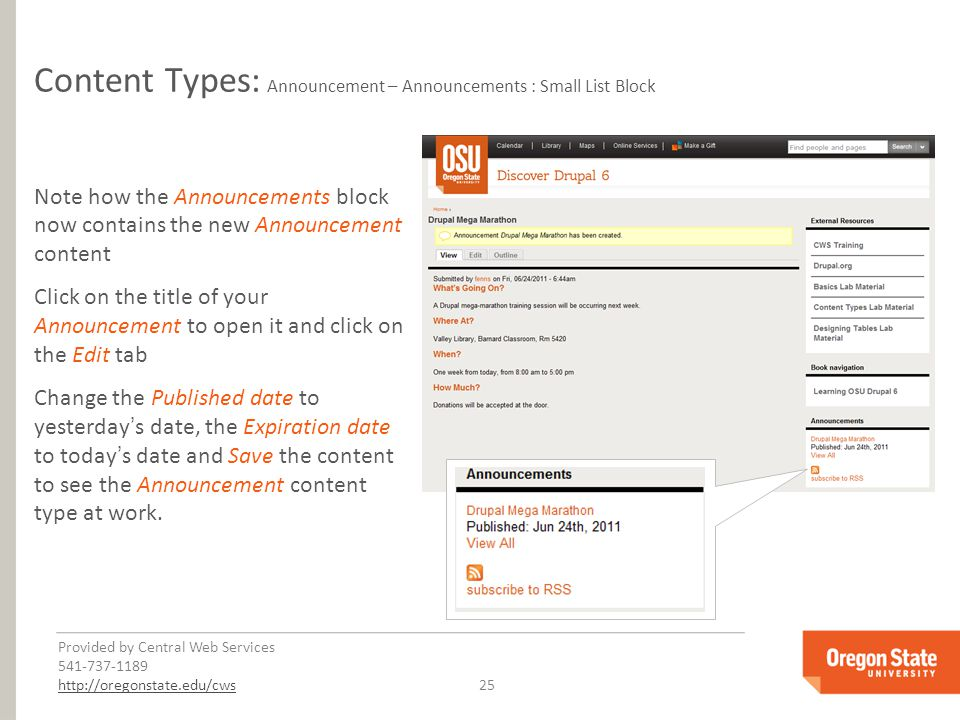 Provided by Central Web Services 541-737-1189 http://oregonstate.edu/cwshttp://oregonstate.edu/cws 25 Content Types: Announcement – Announcements : Small List Block Note how the Announcements block now contains the new Announcement content Click on the title of your Announcement to open it and click on the Edit tab Change the Published date to yesterday's date, the Expiration date to today's date and Save the content to see the Announcement content type at work.