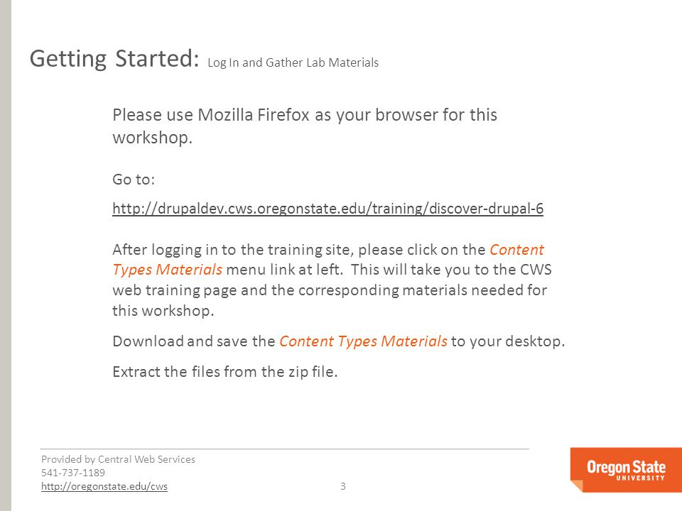 Provided by Central Web Services 541-737-1189 http://oregonstate.edu/cwshttp://oregonstate.edu/cws 3 Getting Started: Log In and Gather Lab Materials Please use Mozilla Firefox as your browser for this workshop.