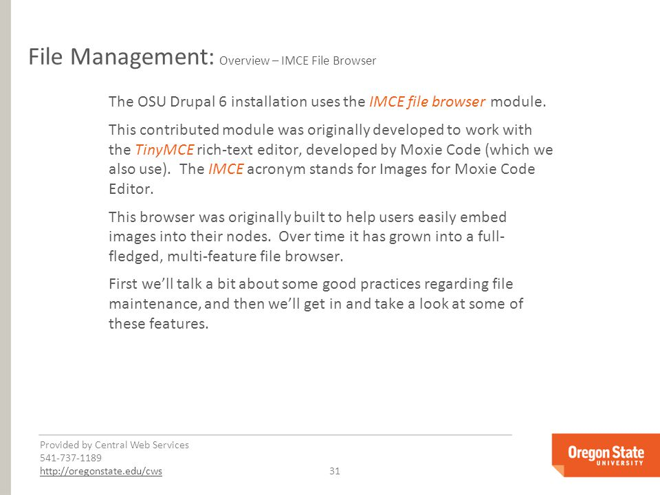 Provided by Central Web Services 541-737-1189 http://oregonstate.edu/cwshttp://oregonstate.edu/cws 31 File Management: Overview – IMCE File Browser The OSU Drupal 6 installation uses the IMCE file browser module.