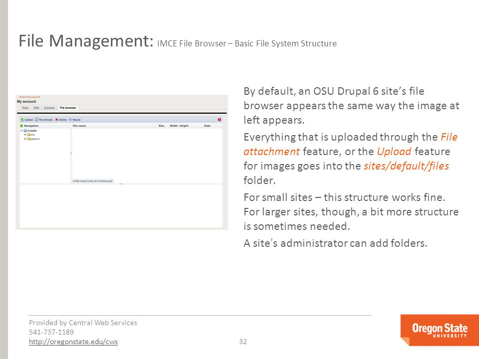 Provided by Central Web Services 541-737-1189 http://oregonstate.edu/cwshttp://oregonstate.edu/cws 32 File Management: IMCE File Browser – Basic File System Structure By default, an OSU Drupal 6 site's file browser appears the same way the image at left appears.