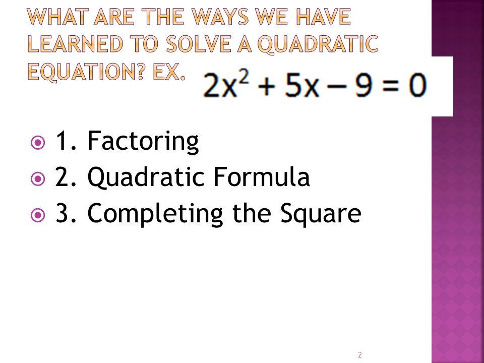  1. Factoring  2. Quadratic Formula  3. Completing the Square 2