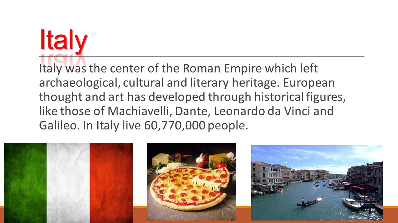 Italy was the center of the Roman Empire which left archaeological, cultural and literary heritage. European thought and art has developed through his
