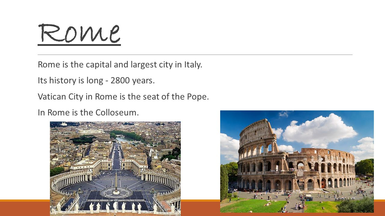 Rome Rome is the capital and largest city in Italy. Its history is long - 2800 years. Vatican City in Rome is the seat of the Pope. In Rome is the Col