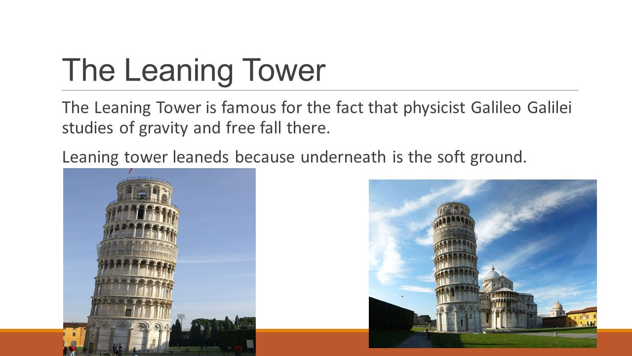 The Leaning Tower The Leaning Tower is famous for the fact that physicist Galileo Galilei studies of gravity and free fall there. Leaning tower leaned