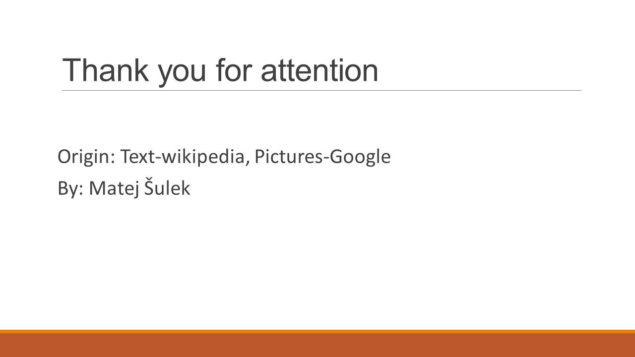 Thank you for attention Origin: Text-wikipedia, Pictures-Google By: Matej Šulek