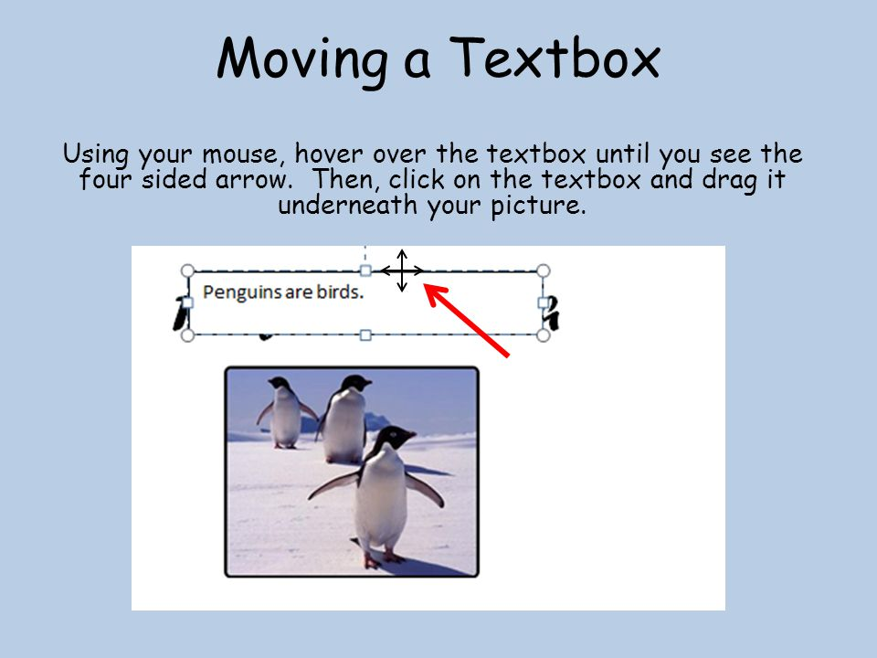 Moving a Textbox Using your mouse, hover over the textbox until you see the four sided arrow.