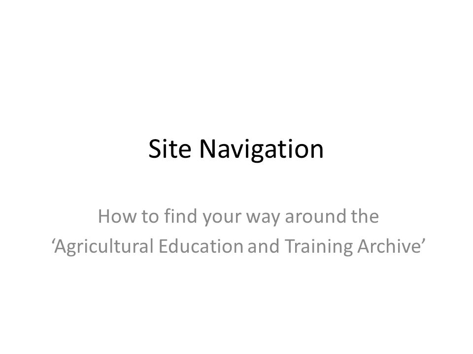 Site Navigation How to find your way around the 'Agricultural Education and Training Archive'