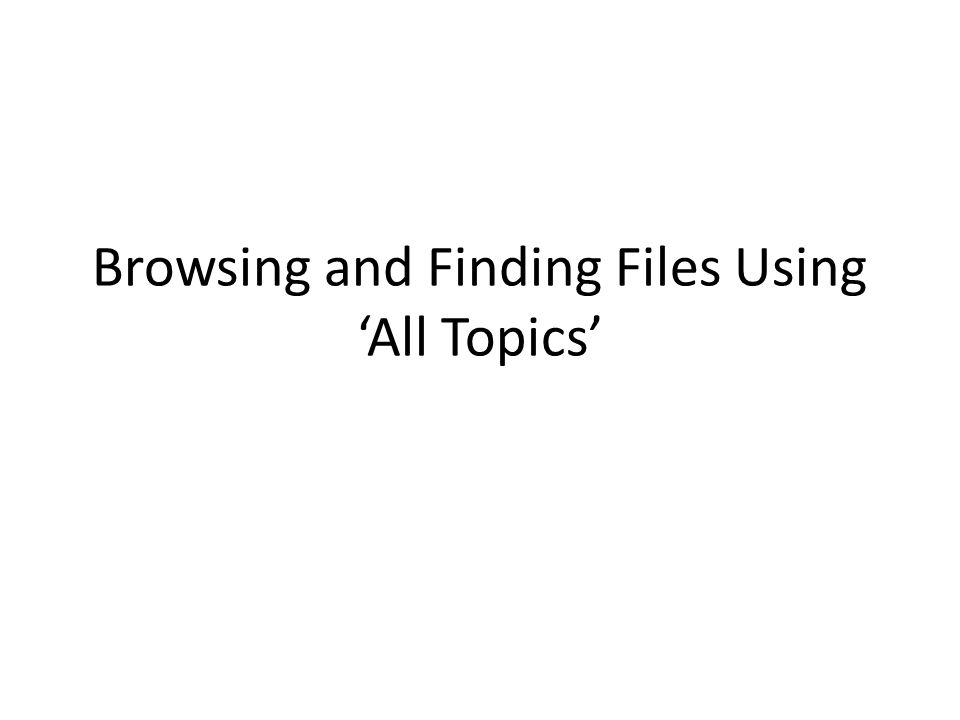 Browsing and Finding Files Using 'All Topics'