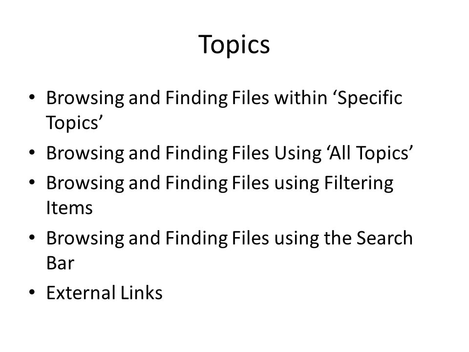 Topics Browsing and Finding Files within 'Specific Topics' Browsing and Finding Files Using 'All Topics' Browsing and Finding Files using Filtering Items Browsing and Finding Files using the Search Bar External Links
