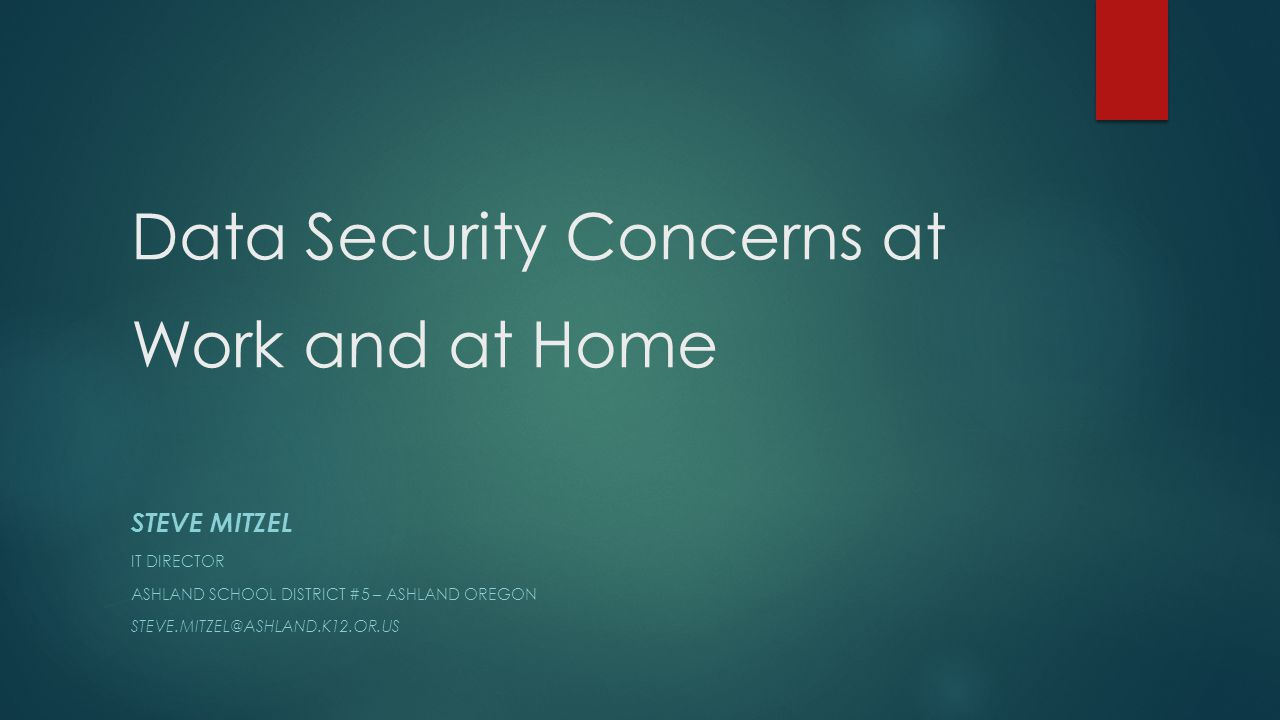 Data Security Concerns at Work and at Home STEVE MITZEL IT DIRECTOR ASHLAND SCHOOL DISTRICT #5 – ASHLAND OREGON STEVE.MITZEL@ASHLAND.K12.OR.US