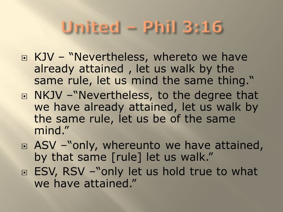 " KJV – ""Nevertheless, whereto we have already attained, let us walk by the same rule, let us mind the same thing.""  NKJV –""Nevertheless, to the degr"