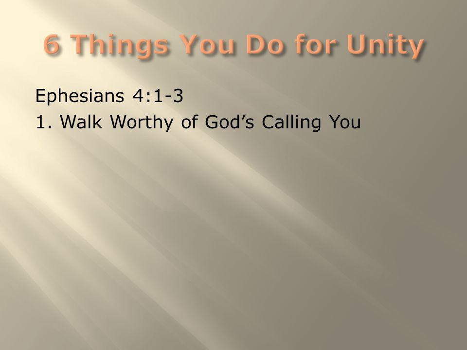 Ephesians 4:1-3 1. Walk Worthy of God's Calling You