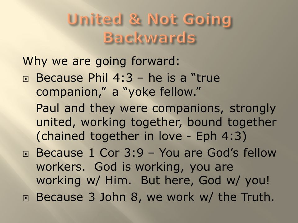"Why we are going forward:  Because Phil 4:3 – he is a ""true companion,"" a ""yoke fellow."" Paul and they were companions, strongly united, working toge"