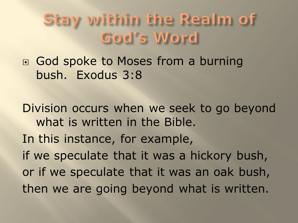  God spoke to Moses from a burning bush. Exodus 3:8 Division occurs when we seek to go beyond what is written in the Bible. In this instance, for exa