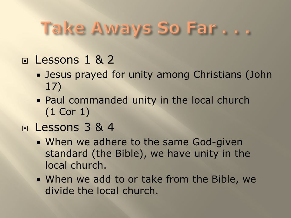  Lessons 1 & 2  Jesus prayed for unity among Christians (John 17)  Paul commanded unity in the local church (1 Cor 1)  Lessons 3 & 4  When we adh