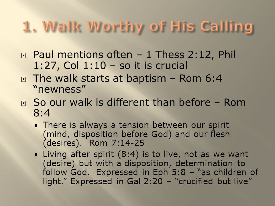 " Paul mentions often – 1 Thess 2:12, Phil 1:27, Col 1:10 – so it is crucial  The walk starts at baptism – Rom 6:4 ""newness""  So our walk is differe"