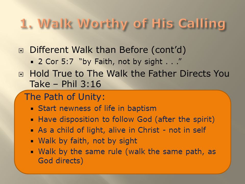 " Different Walk than Before (cont'd)  2 Cor 5:7 ""by Faith, not by sight...""  Hold True to The Walk the Father Directs You Take – Phil 3:16 The Path"