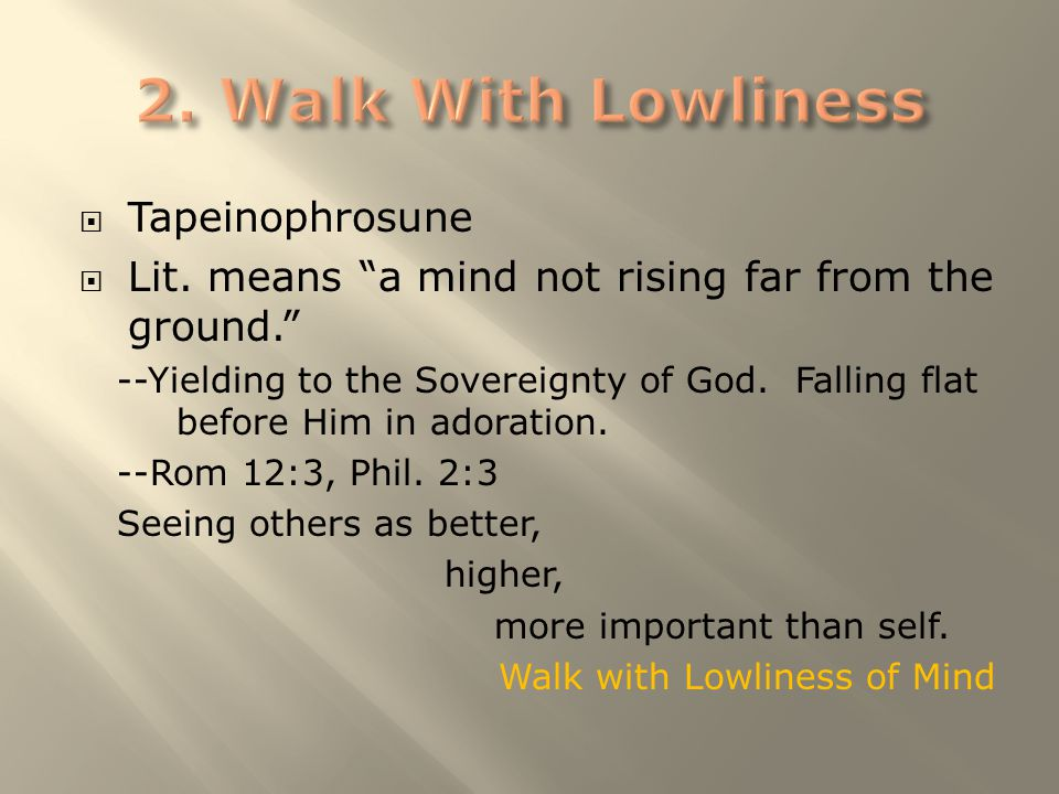" Tapeinophrosune  Lit. means ""a mind not rising far from the ground."" --Yielding to the Sovereignty of God. Falling flat before Him in adoration. --"
