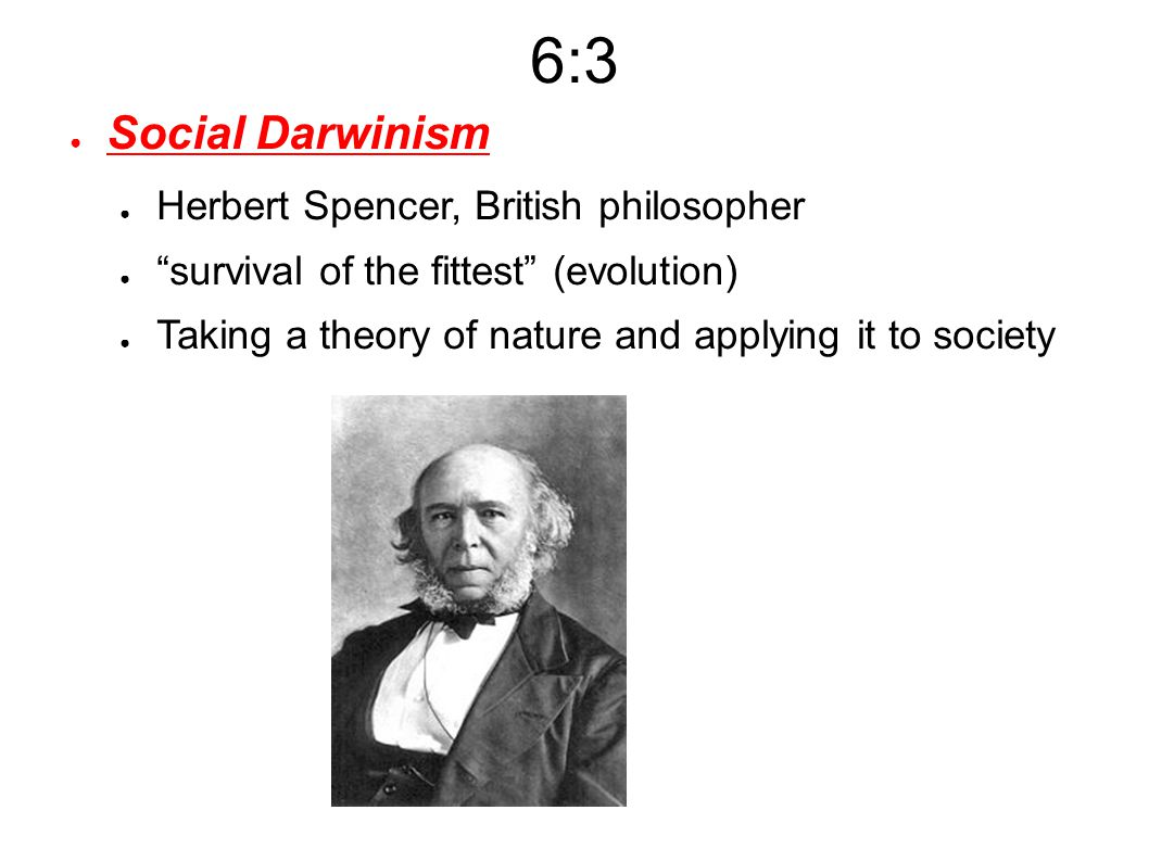 6:3 ● Social Darwinism ● Herbert Spencer, British philosopher ● survival of the fittest (evolution) ● Taking a theory of nature and applying it to society