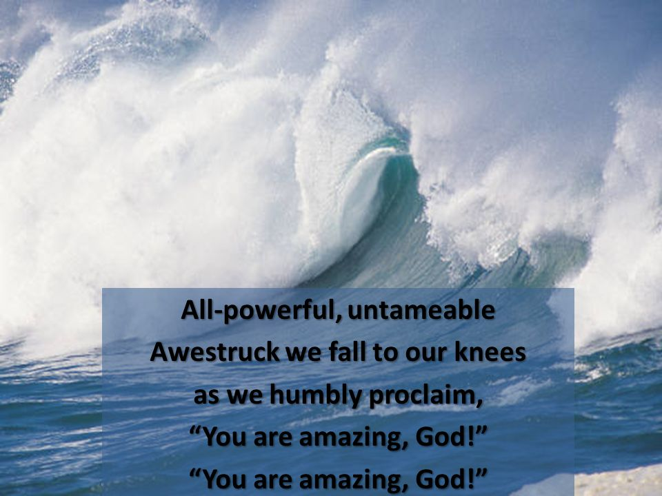 All-powerful, untameable Awestruck we fall to our knees as we humbly proclaim, You are amazing, God!