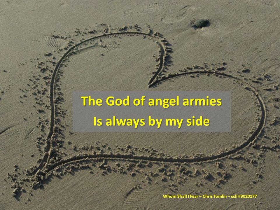 The God of angel armies Is always by my side Whom Shall I Fear – Chris Tomlin – ccli #3020177