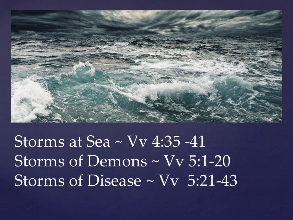 Storms at Sea ~ Vv 4:35 -41 Storms of Demons ~ Vv 5:1-20 Storms of Disease ~ Vv 5:21-43