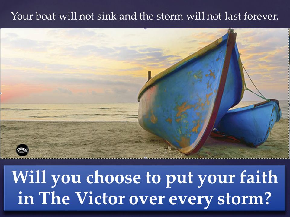 Your boat will not sink and the storm will not last forever.