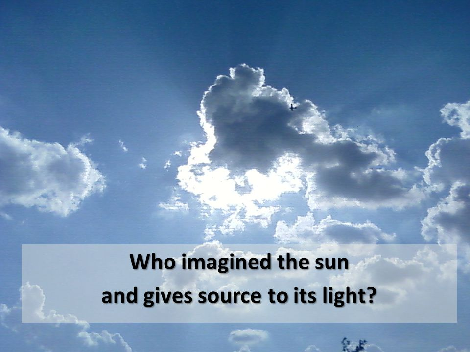 Who imagined the sun and gives source to its light