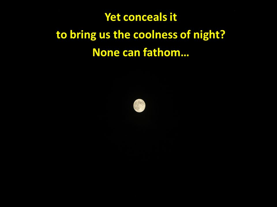Yet conceals it to bring us the coolness of night None can fathom…
