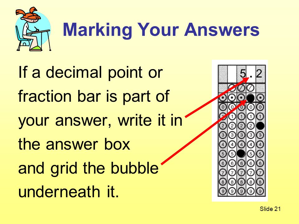 Slide 21 If a decimal point or fraction bar is part of your answer, write it in the answer box and grid the bubble underneath it.