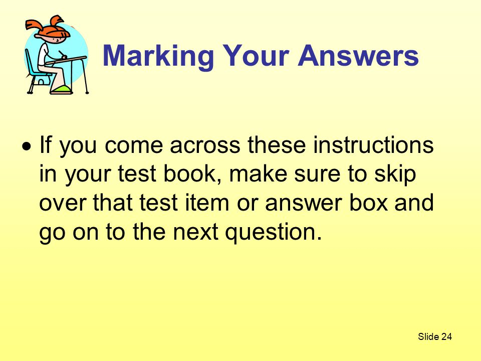 Slide 24  If you come across these instructions in your test book, make sure to skip over that test item or answer box and go on to the next question.