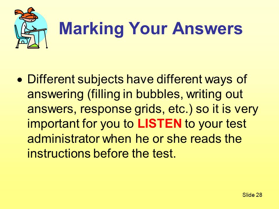 Slide 28  Different subjects have different ways of answering (filling in bubbles, writing out answers, response grids, etc.) so it is very important for you to LISTEN to your test administrator when he or she reads the instructions before the test.