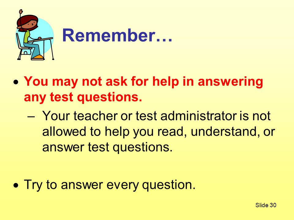 Slide 30  You may not ask for help in answering any test questions.