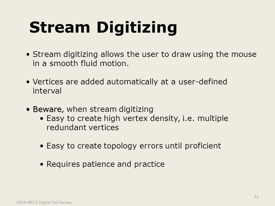 USDA-NRCS Digital Soil Survey 12 Stream Digitizing Stream digitizing allows the user to draw using the mouse in a smooth fluid motion. Vertices are ad