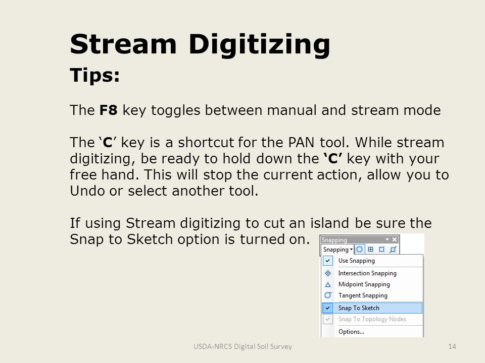 USDA-NRCS Digital Soil Survey14 Stream Digitizing Tips: The F8 key toggles between manual and stream mode The 'C' key is a shortcut for the PAN tool.