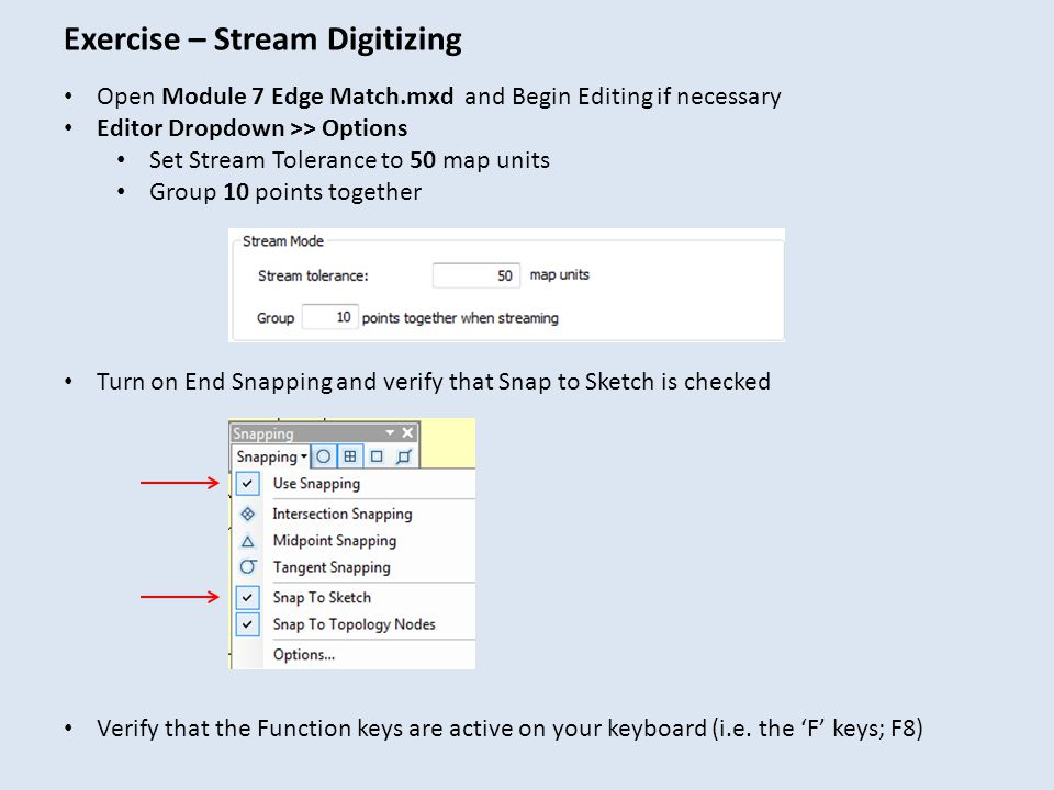 Exercise – Stream Digitizing Open Module 7 Edge Match.mxd and Begin Editing if necessary Editor Dropdown >> Options Set Stream Tolerance to 50 map uni