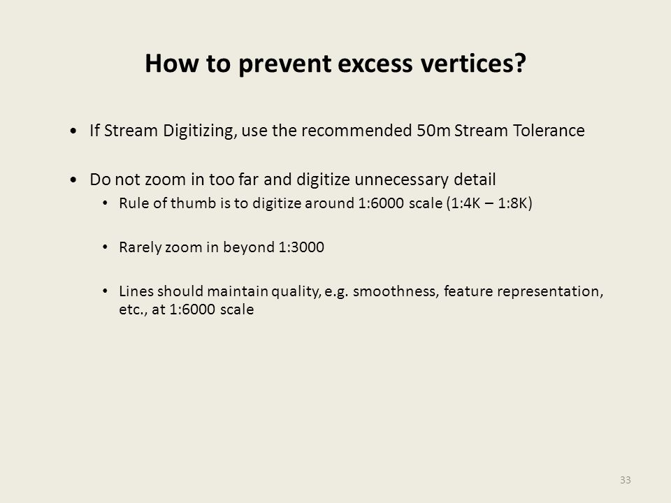 33 How to prevent excess vertices? If Stream Digitizing, use the recommended 50m Stream Tolerance Do not zoom in too far and digitize unnecessary deta