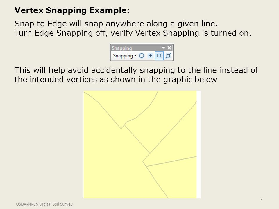 USDA-NRCS Digital Soil Survey 7 Vertex Snapping Example: Snap to Edge will snap anywhere along a given line.