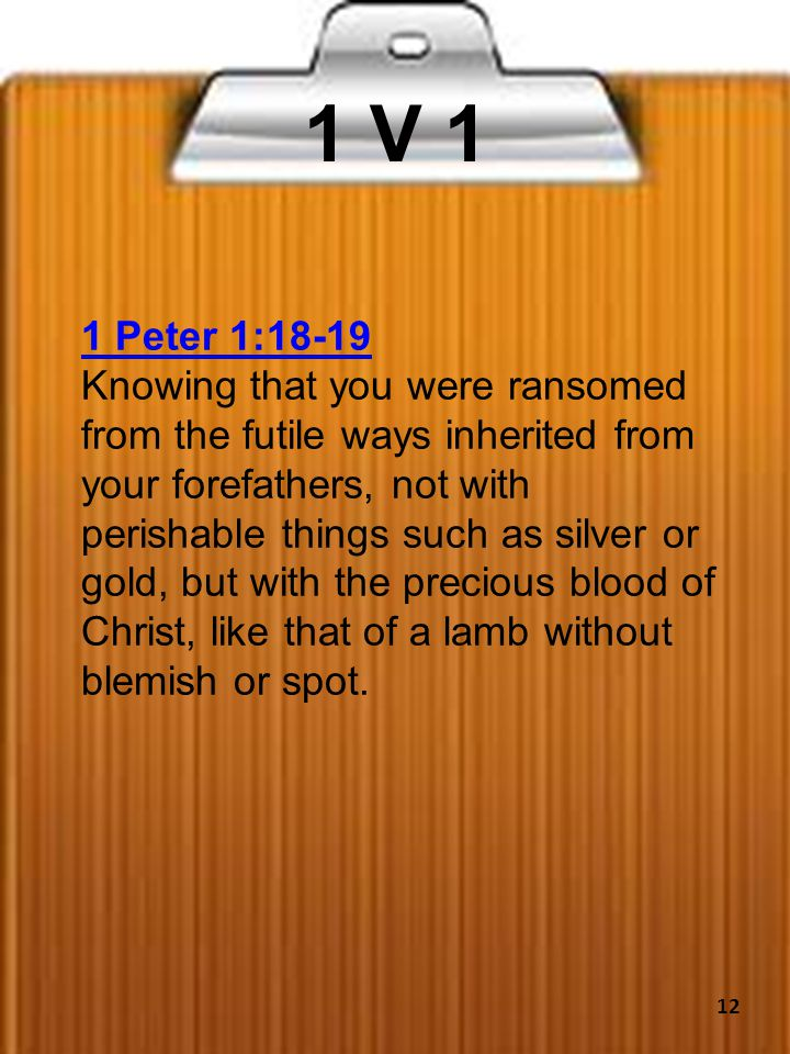 1 V 1 1 Peter 1:18-19 Knowing that you were ransomed from the futile ways inherited from your forefathers, not with perishable things such as silver or gold, but with the precious blood of Christ, like that of a lamb without blemish or spot.