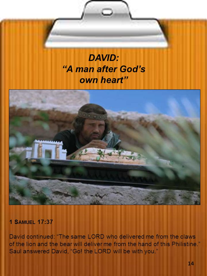 DAVID: A man after God's own heart 1 S AMUEL 17:37 David continued: The same LORD who delivered me from the claws of the lion and the bear will deliver me from the hand of this Philistine. Saul answered David, Go.